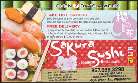 Sakura Sushi Japanese Restaurant (867-668-3298) - Display Ad - OPEN DAYS A WEEK TAKE OUT ORDERS 10% Discount on pick-up orders $40 and over! Take-out and delivery orders for large groups also availableble FREE DELIVERY In Downtown &amp; Riverdale on food orders $45 or more! In Porter Creek, Crestview, Granger, KK, Hillcrest, Takhini on food orders $70.00 or More! Japanese     Restaurant 867.668.3298 Mon.-Fri. 11:00 am - 10:00 pm 7.6413www.sakurawhitehorse.ca Sat. 12:00 pm - 10:00 pm Sun. 4:00 pm - 10:00 pm Winter Time CLOSED at 9:30pm404 Wood St., Whitehorse Fax: 867.66