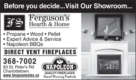 Ferguson Sales (902-368-7002) - Display Ad - Before you decide...Visit Our Showroom... Hearth & Home Propane   Wood   Pellet Expert Advice & Service Napoleon BBQs DIRECT VENT FIREPLACES 368-7002 83 St. Peter's Rd Charlottetown www.fergusonsales.ca