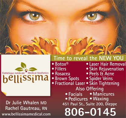 Bellissima Medical Aesthetics (506-800-0615) - Annonce illustrée - NEW YOU Laser Hair Removal  Botox Skin Rejuvenation  Fillers Peels & Acne  Rosacea Spider Veins  Brown Spots Skin Tightening  Fractional Laser Also Offering Manicures Facials Time to reveal the Waxing Pedicures Dr Julie Whalen MD 451 Paul St., Suite 200, Dieppe Rachel Gautreau, RN www.bellissimamedical.com 806-0145 Time to reveal the NEW YOU Laser Hair Removal  Botox Skin Rejuvenation  Fillers Peels & Acne  Rosacea Spider Veins  Brown Spots Skin Tightening  Fractional Laser Also Offering Manicures Facials Waxing Pedicures Dr Julie Whalen MD 451 Paul St., Suite 200, Dieppe Rachel Gautreau, RN www.bellissimamedical.com 806-0145