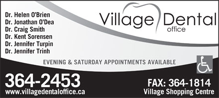 Village Dental Office (709-364-2453) - Annonce illustrée - Dr. Helen O Brien Dr. Jonathan O Dea Dr. Craig Smith Dr. Kent Sorensen Dr. Jennifer Turpin Dr. Jennifer Trinh EVENING & SATURDAY APPOINTMENTS AVAILABLE www.villagedentaloffice.ca Village Shopping Centre  Dr. Helen O Brien Dr. Jonathan O Dea Dr. Craig Smith Dr. Kent Sorensen Dr. Jennifer Turpin Dr. Jennifer Trinh EVENING & SATURDAY APPOINTMENTS AVAILABLE www.villagedentaloffice.ca Village Shopping Centre