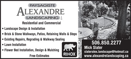 Alexandre Landscaping Ltd (506-850-2277) - Annonce illustrée - PAYSAGISTE LEXANDRE LANDSCAPING Residential and Commercial Landscape Design & Installation Brick & Stone Walkways, Patios, Retaining Walls & Steps Existing Repairs, Regrading & Walkway Sealing 506.850.2277 Lawn Installation Mick Slater Flower Bed Installation, Design & Mulching slateralex.landscape@hotmail.ca Free Estimates www.alexandrelandscaping.ca