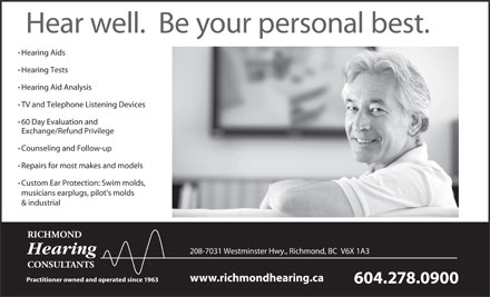 Richmond Hearing Consultants (604-238-2568) - Annonce illustrée - Hear well.  Be your personal best. Hearing Aids Hearing Tests Hearing Aid Analysis TV and Telephone Listening Devices 60 Day Evaluation and Exchange/Refund Privilege Counseling and Follow-up Repairs for most makes and models Custom Ear Protection: Swim molds, musicians earplugs, pilot s molds & industrial RICHMOND 208-7031 Westminster Hwy., Richmond, BC  V6X 1A3 Hearing CONSULTANTS www.richmondhearing.ca Practitioner owned and operated since 1963 604.278.0900