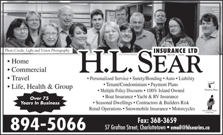 Sear H L Insurance Ltd (902-894-5066) - Annonce illustrée - Home Commercial Personalized Service   Surety/Bonding   Auto   Liability Travel Tenant/Condominium   Payment Plans Life, Health & Group Photo Credit: Light and Vision Photography Multiple Policy Discounts   100% Island Owned Boat Insurance   Yacht & RV Insurance Seasonal Dwellings   Contractors & Builders Risk Years In Business Retail Operations   Snowmobile Insurance   Motorcycles Fax: 368-3659 57 Grafton Street, Charlottetown 894-5066 Over 75