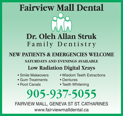 Struk Oleh Allan Dr (289-434-4601) - Annonce illustrée - Fairview Mall Dental NEW PATIENTS & EMERGENCIES WELCOME SATURDAYS AND EVENINGS AVAILABLE Low Radiation Digital Xrays Smile Makeovers Wisdom Teeth Extractions Gum Treatments Dentures Root Canals Teeth Whitening FAIRVIEW MALL, GENEVA ST ST. CATHARINES www.fairviewmalldental.ca