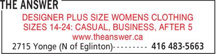 The Answer (416-483-5663) - Display Ad - DESIGNER PLUS SIZE WOMENS CLOTHING SIZES 14-24: CASUAL, BUSINESS, AFTER 5 www.theanswer.ca  DESIGNER PLUS SIZE WOMENS CLOTHING SIZES 14-24: CASUAL, BUSINESS, AFTER 5 www.theanswer.ca