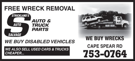 Strickland's Auto Salvage (709-753-0764) - Display Ad - FREE WRECK REMOVAL STRICKLAND'S AUTO & AUTO TRUCK PARTS SALVAGE WE BUY WRECKS WE BUY DISABLED VEHICLES CAPE SPEAR RD WE ALSO SELL USED CARS & TRUCKS CHEAPER... 753-0764  FREE WRECK REMOVAL STRICKLAND'S AUTO & AUTO TRUCK PARTS SALVAGE WE BUY WRECKS WE BUY DISABLED VEHICLES CAPE SPEAR RD WE ALSO SELL USED CARS & TRUCKS CHEAPER... 753-0764 FREE WRECK REMOVAL STRICKLAND'S AUTO & AUTO TRUCK PARTS SALVAGE WE BUY WRECKS WE BUY DISABLED VEHICLES CAPE SPEAR RD WE ALSO SELL USED CARS & TRUCKS CHEAPER... 753-0764  FREE WRECK REMOVAL STRICKLAND'S AUTO & AUTO TRUCK PARTS SALVAGE WE BUY WRECKS WE BUY DISABLED VEHICLES CAPE SPEAR RD WE ALSO SELL USED CARS & TRUCKS CHEAPER... 753-0764