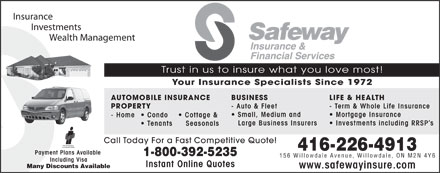 Safeway Insurance & Financial Services (416-226-4913) - Annonce illustrée - Insurance Investments Wealth Management Trust in us to insure what you love most! Your Insurance Specialists Since 1972 BUSINESS LIFE & HEALTHAUTOMOBILE INSURANCE - Auto & Fleet - Term & Whole Life Insurance PROPERTY Small, Medium and Mortgage Insurance - Home  Condo Cottage & Large Business Insurers Investments including RRSP s Tenants   Seasonals Call Today For a Fast Competitive Quote! 416-226-4913 Payment Plans Available 1-800-392-5235 156 Willowdale Avenue, Willowdale, ON M2N 4Y6 Including Visa Instant Online Quotes Many Discounts Available www.safewayinsure.com