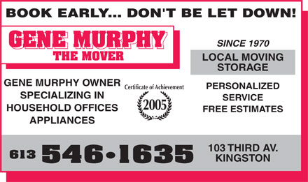 Murph The Mover (613-546-1635) - Annonce illustrée - BOOK EARLY... DON'T BE LET DOWN! SINCE 1970 LOCAL MOVING STORAGE GENE MURPHY OWNER PERSONALIZED Certificate of Achievement SPECIALIZING IN SERVICE 2005 HOUSEHOLD OFFICES FREE ESTIMATES APPLIANCES 103 THIRD AV. 613 KINGSTON 546 1635