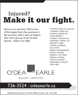 O'Dea Earle (709-726-3524) - Annonce illustrée - M. FRANCIS O DEA, Q.C. (Retired) Injury is our territory. We re one V. RANDELL J. EARLE, Q.C. of the largest injury law practices in KENNETH L. BAGGS, Q.C. the province, with a team of lawyers B. JOHN BARRETT who won t give up. If you ve been THOMAS E. WILLIAMS, Q.C. STEPHANIE L. NEWELL, Q.C. injured... make it our fight. GREGORY F. KIRBY THOMAS J. JOHNSON IAN S. PATEY RAMAN F. BALAKRISHNAN DAVID S. WILLIAMS MEAGAN L. COTTREAU PÁDRAIG J. MOHAN CLETUS E. FLAHERTY ALEXANDRIA S. HOLLETT KYLE R. REES 726-3524odeaearle.ca 323 Duckworth Street, P.O. Box 5955, St. John s, NL  A1C 5X4 M. FRANCIS O DEA, Q.C. (Retired) Injury is our territory. We re one V. RANDELL J. EARLE, Q.C. of the largest injury law practices in KENNETH L. BAGGS, Q.C. the province, with a team of lawyers B. JOHN BARRETT who won t give up. If you ve been THOMAS E. WILLIAMS, Q.C. STEPHANIE L. NEWELL, Q.C. injured... make it our fight. GREGORY F. KIRBY THOMAS J. JOHNSON IAN S. PATEY RAMAN F. BALAKRISHNAN DAVID S. WILLIAMS MEAGAN L. COTTREAU PÁDRAIG J. MOHAN CLETUS E. FLAHERTY ALEXANDRIA S. HOLLETT KYLE R. REES 726-3524odeaearle.ca 323 Duckworth Street, P.O. Box 5955, St. John s, NL  A1C 5X4