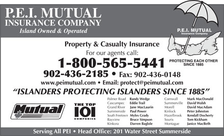 P E I Mutual Insurance Company (1-866-575-8755) - Annonce illustrée - Serving All PEI   Head Office: 201 Water Street Summerside Bayview Bruce Simpson Montague Janice MacBeth Kinkora Darren Baglole P.E.I. MUTUAL INSURANCE COMPANY Island Owned & Operated Property & Casualty Insurance For our agents call: 1-800-565-5441 902-436-2185 Fax: 902-436-0148 ISLANDERS PROTECTING ISLANDERS SINCE 1885 Cornwall Mark MacDonald Palmer Road Randy Wedge Summerville David Walsh Cascumpec Eddie Trail Morell David MacAdam Grand River Jane MacLaurin Kinlock Peter Johnston Summerside Paul Power Hazelbrook Kendall Docherty South Freetown Myles Grady Souris Tom Kickham Bayview Bruce Simpson Montague Janice MacBeth Kinkora Darren Baglole Serving All PEI   Head Office: 201 Water Street Summerside P.E.I. MUTUAL INSURANCE COMPANY Island Owned & Operated Property & Casualty Insurance For our agents call: 1-800-565-5441 902-436-2185 Fax: 902-436-0148 ISLANDERS PROTECTING ISLANDERS SINCE 1885 Cornwall Mark MacDonald Palmer Road Randy Wedge Summerville David Walsh Cascumpec Eddie Trail Morell David MacAdam Grand River Jane MacLaurin Kinlock Peter Johnston Summerside Paul Power Hazelbrook Kendall Docherty South Freetown Myles Grady Souris Tom Kickham