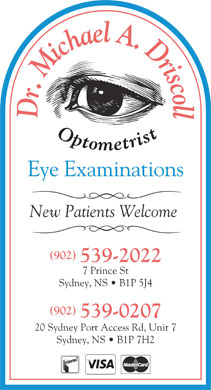 Dr. Michael A Driscoll Optometrist (902-539-2022) - Annonce illustrée - l Dr. Michael A. Driscol Eye Examinations New Patients Welcome (902) 539-2022 7 Prince St Sydney, NS   B1P 5J4 (902) 539-0207 20 Sydney Port Access Rd, Unit 7 Sydney, NS   B1P 7H2  l Dr. Michael A. Driscol Eye Examinations New Patients Welcome (902) 539-2022 7 Prince St Sydney, NS   B1P 5J4 (902) 539-0207 20 Sydney Port Access Rd, Unit 7 Sydney, NS   B1P 7H2