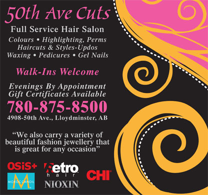 50th Avenue Cuts (780-875-8500) - Display Ad - Full Service Hair Salon Colours   Highlighting, Perms Haircuts & Styles-Updos Waxing   Pedicures   Gel Nails Walk-Ins Welcome Evenings By Appointment Gift Certificates Available 780-875-8500 4908-50th Ave., Lloydminster, AB We also carry a variety of beautiful fashion jewellery that is great for any occasion Full Service Hair Salon Colours   Highlighting, Perms Haircuts & Styles-Updos Waxing   Pedicures   Gel Nails Walk-Ins Welcome Evenings By Appointment Gift Certificates Available 780-875-8500 4908-50th Ave., Lloydminster, AB We also carry a variety of beautiful fashion jewellery that is great for any occasion