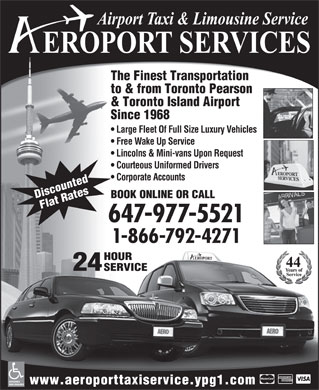 Aeroport Taxi & Limousine Service (647-955-7152) - Display Ad - Lincolns & Mini-vans Upon Request Courteous Uniformed Drivers Corporate Accounts BOOK ONLINE OR CALL Discounted Flat Rates 647-977-5521 1-866-792-4271 HOUR Free Wake Up Service The Finest Transportation to & from Toronto Pearson & Toronto Island Airport Since 1968 Large Fleet Of Full Size Luxury Vehicles 24 SERVICE ACCESSIBLE www.aeroporttaxiservice.ypg1.com VANS AVAILABLE