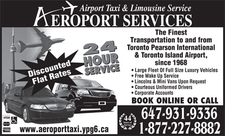 Aeroport Taxi & Limousine Service (647-955-7152) - Annonce illustrée - EROPORT SERVICES The Finest Airport Taxi & Limousine Service Transportation to and from Toronto Pearson International 24 HOURSERVICE24 HOURSERVICE & Toronto Island Airport, since 1968 Large Fleet Of Full Size Luxury Vehicles Discounted Free Wake Up Service Lincolns & Mini Vans Upon Request Flat Rates Courteous Uniformed Drivers Corporate Accounts BOOK ONLINE OR CALL 647-931-9336 44 www.aeroporttaxi.ypg6.ca 1-877227-8882