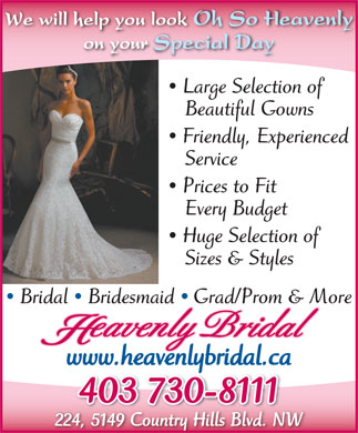 Heavenly Bridal Inc (403-730-8111) - Annonce illustr&eacute;e - We will help you look Oh So Heavenly on your Special Day Large Selection of Beautiful Gowns Friendly, Experienced Service Prices to Fit Every Budget Huge Selection of Sizes &amp; Styles Bridal  Bridesmaid Grad/Prom &amp; More eavenly Bridal www.heavenlybridal.ca 403 730-8111 224, 5149 Country Hills Blvd. NW We will help you look Oh So Heavenly on your Special Day Large Selection of Beautiful Gowns Friendly, Experienced Service Prices to Fit Every Budget Huge Selection of Sizes &amp; Styles Bridal  Bridesmaid Grad/Prom &amp; More eavenly Bridal www.heavenlybridal.ca 403 730-8111 224, 5149 Country Hills Blvd. NW