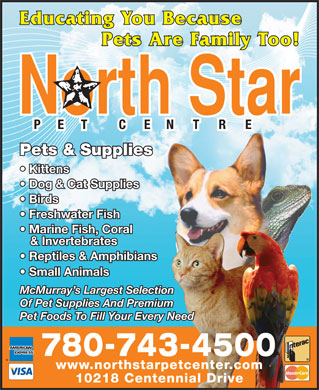 North Star Pet Centre (780-762-0250) - Display Ad - Educating You Because Pets Are Family Too! Pets & Supplies Kittens Dog & Cat Supplies Birds Freshwater Fish Marine Fish, Coral & Invertebrates Reptiles & Amphibiansns Small Animals McMurray s Largest Selection Of Pet Supplies And Premium Pet Foods To Fill Your Every Need 780-743-4500 www.northstarpetcenter.com 10218 Centennial Drive