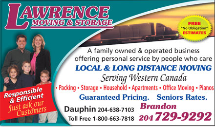 Lawrence Moving & Storage (204-729-9292) - Display Ad - FREE No Obligation ESTIMATES A family owned & operated business offering personal service by people who care LOCAL & LONG DISTANCE MOVING Serving Western Canada Packing  Storage  Household  Apartments  Office Moving  Pianos ResponsibleResponsible Guaranteed Pricing.   Seniors Rates. & Efficient   & Efficient Brandon Customers Just ask our Dauphin 204-638-7103 204 729-9292 Toll Free 1-800-663-7818