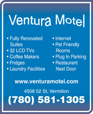 Ventura Motel (780-853-5375) - Display Ad - Fully Renovated Internet Suites Pet Friendly 32 LCD TVs Rooms Coffee Makers Plug In Parking Fridges Restaurant Laundry Facilities Next Door www.venturamotel.com 4508 52 St, Vermilion (780) 581-1305