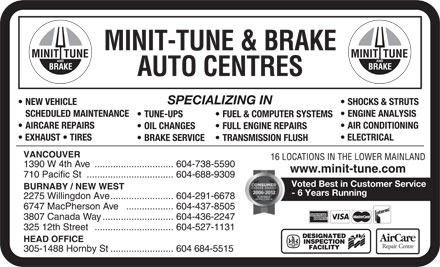 Minit-Tune &amp; Brake Auto Centres - Display Ad - MINIT-TUNE &amp; BRAKE AUTO CENTRES SPECIALIZING IN NEW VEHICLE SHOCKS &amp; STRUTS SCHEDULED MAINTENANCE ENGINE ANALYSIS TUNE-UPS FUEL &amp; COMPUTER SYSTEMS AIRCARE REPAIRS AIR CONDITIONING OIL CHANGES FULL ENGINE REPAIRS EXHAUST   TIRES ELECTRICAL BRAKE SERVICE TRANSMISSION FLUSH VANCOUVER 16 LOCATIONS IN THE LOWER MAINLAND 1390 W 4th Ave..............................604-738-5590 www.minit-tune.com 710 Pacific St.................................604-688-9309 Voted Best in Customer Service BURNABY / NEW WEST - 6 Years Running 2275 Willingdon Ave........................604-291-6678 6747 MacPherson Ave.................. 604-437-8505 3807 Canada Way...........................604-436-2247 325 12th Street..............................604-527-1131 HEAD OFFICE 305-1488 Hornby St........................604 684-5515