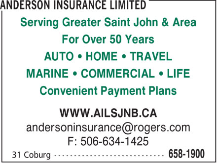Anderson Insurance Limited (506-658-1900) - Annonce illustr&eacute;e - Serving Greater Saint John &amp; Area For Over 50 Years AUTO &bull; HOME &bull; TRAVEL MARINE &bull; COMMERCIAL &bull; LIFE Convenient Payment Plans WWW.AILSJNB.CA andersoninsurance@rogers.com F: 506-634-1425