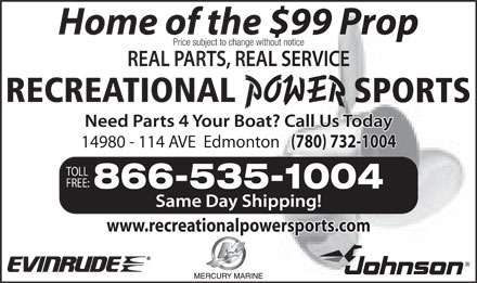 Recreational Power Sports Inc (780-732-1004) - Display Ad - Home of the $99 Prop Price subject to change without notice 14980 - 114 AVE  Edmonton (780) 732-1004 TOLL FREE: 866-535-1004 www.recreationalpowersports.com  Home of the $99 Prop Price subject to change without notice 14980 - 114 AVE  Edmonton (780) 732-1004 TOLL FREE: 866-535-1004 www.recreationalpowersports.com
