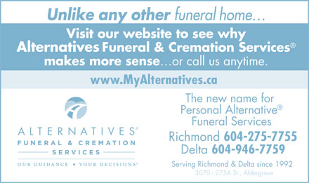 Alternatives Funeral & Cremation Services (604-275-7755) - Annonce illustrée - Unlike any other funeral home Visit our website to see why AlternativesFuneral & Cremation Services makes more sense or call us anytime. www.MyAlternatives.ca The new name for Personal Alternative Funeral Services Richmond 604-275-7755 Delta 604-946-7759 Serving Richmond & Delta since 1992 3070 - 275A St., Aldergrove