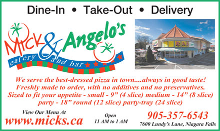 Mick & Angelo's Eatery & Bar (905-357-6543) - Display Ad - Dine-In     Take-Out     Delivery We serve the best-dressed pizza in town....always in good taste! Freshly made to order, with no additives and no preservatives. Sized to fit your appetite - small - 9  (4 slice) medium - 14  (8 slice) party - 18  round (12 slice) party-tray (24 slice) View Our Menu At Open 905-357-6543 11 AM to 1 AM www.micks.ca 7600 Lundy s Lane, Niagara Falls  Dine-In     Take-Out     Delivery We serve the best-dressed pizza in town....always in good taste! Freshly made to order, with no additives and no preservatives. Sized to fit your appetite - small - 9  (4 slice) medium - 14  (8 slice) party - 18  round (12 slice) party-tray (24 slice) View Our Menu At Open 905-357-6543 11 AM to 1 AM www.micks.ca 7600 Lundy s Lane, Niagara Falls