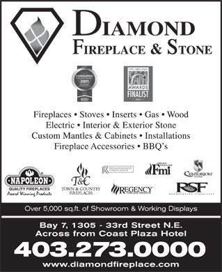 Diamond Fireplace & Stone Distributors Ltd (403-273-0000) - Display Ad - Fireplaces   Stoves   Inserts   Gas   Wood Electric   Interior & Exterior Stone Custom Mantles & Cabinets   Installations Fireplace Accessories   BBQ s Over 5,000 sq.ft. of Showroom & Working Displays Bay 7, 1305 - 33rd Street N.E. Across from Coast Plaza Hotel 403.273.0000 www.diamondfireplace.com