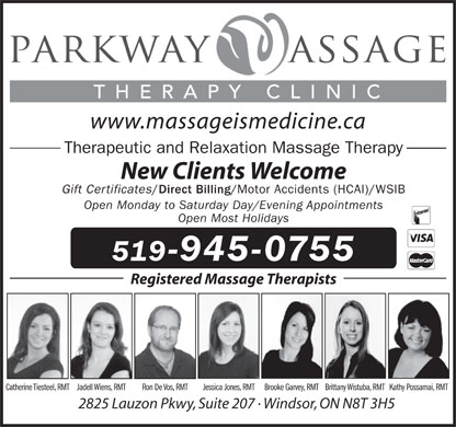 Parkway Massage Therapy Clinic (519-945-0755) - Display Ad - www.massageismedicine.ca Therapeutic and Relaxation Massage Therapy New Clients Welcome Gift Certificates / Direct Billing/ Motor Accidents (HCAI)/WSIB Open Monday to Saturday Day/Evening Appointments Open Most Holidays 519-945-0755 Registered Massage Therapists Catherine Tiesteel, RMTJadell Wiens, RMT Ron De Vos, RMT Jessica Jones, RMTBrooke Garvey, RMTBrittany Wistuba, RMTKathy Possamai, RMT 2825 Lauzon Pkwy, Suite 207 · Windsor, ON N8T 3H5