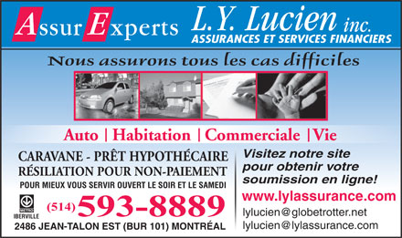 LYL Assurances Inc (438-804-1109) - Display Ad - ASSURANCES ET SERVICES FINANCIERS Nous assurons tous les cas difficiles Auto   Habitation   Commerciale   Vie Visitez notre site CARAVANE - PR&Ecirc;T HYPOTH&Eacute;CAIRE pour obtenir votre R&Eacute;SILIATION POUR NON-PAIEMENT soumission en ligne! POUR MIEUX VOUS SERVIR OUVERT LE SOIR ET LE SAMEDI www.lylassurance.com (514) lylucien@globetrotter.net 593-8889 IBERVILLE lylucien@lylassurance.com 2486 JEAN-TALON EST (BUR 101) MONTR&Eacute;AL  ASSURANCES ET SERVICES FINANCIERS Nous assurons tous les cas difficiles Auto   Habitation   Commerciale   Vie Visitez notre site CARAVANE - PR&Ecirc;T HYPOTH&Eacute;CAIRE pour obtenir votre R&Eacute;SILIATION POUR NON-PAIEMENT soumission en ligne! POUR MIEUX VOUS SERVIR OUVERT LE SOIR ET LE SAMEDI www.lylassurance.com (514) lylucien@globetrotter.net 593-8889 IBERVILLE lylucien@lylassurance.com 2486 JEAN-TALON EST (BUR 101) MONTR&Eacute;AL