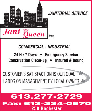 Jani Queen (613-234-0570) - Annonce illustrée - JANITORIAL SERVICE inc COMMERCIAL - INDUSTRIAL 24 H / 7 Days       Emergency Service Construction Clean-up       Insured & bound CUSTOMER S SATISFACTION IS OUR GOAL HANDS ON MANAGEMENT BY LOCAL OWNER 613.277-2729 Fax: 613-234-0570 250 Rochester