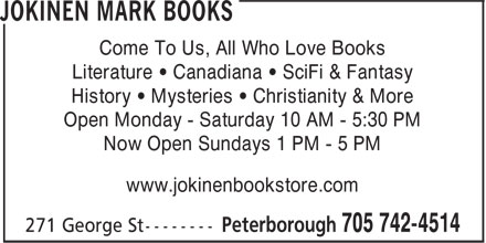 Jokinen Mark Books (705-742-4514) - Annonce illustr&eacute;e - Come To Us, All Who Love Books Literature &bull; Canadiana &bull; SciFi &amp; Fantasy History &bull; Mysteries &bull; Christianity &amp; More Open Monday - Saturday 10 AM - 5:30 PM Now Open Sundays 1 PM - 5 PM www.jokinenbookstore.com Come To Us, All Who Love Books Literature &bull; Canadiana &bull; SciFi &amp; Fantasy History &bull; Mysteries &bull; Christianity &amp; More Open Monday - Saturday 10 AM - 5:30 PM Now Open Sundays 1 PM - 5 PM www.jokinenbookstore.com