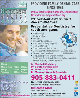 Hillcrest Dental Centre (905-883-0411) - Annonce illustrée - PROVIDING FAMILY DENTAL CARE SINCE 1984 Oral & Maxillofacial Surgeons, Endodontist, HILLCREST Orthodontics, Implant Dentistry WE WELCOME NEW PATIENTS AND EMERGENCIES Preventative Dentistry for teeth and gums White fillings Dental implants Invisalign Orthodontic treatment Nitrous oxide (laughing gas) Tooth whitening Comprehensive dental care Award for the Claims submitted electronically Best Dental Office in Payment plans available Richmond Hill Languages spoken: English, French, Cantonese, Farsi, Greek, Hebrew, Italian, Mandarin, Persian, Russian, Serbian, Spanish Dr. Marshall Kochberg Hours Dr. Gerald Vanderpluym Mon. to Thurs.   7:30am - 9:00pm Dr. Frank Catapano Fridays              8:00am - 5:00pm Dr. Margaret Wong & Associates Saturdays          9:00am - 5:00pm 905 883-0411 We Accept Emergency Calls Plenty of Free Parking & Provide Prompt Treatment Specialists Hillcrest Mall On-Site Main Floor (Beside Food Court) Visit our website at 9350 Yonge St, Richmond Hill (Between Hwy 7 & Major Mackenzie) www.hillcrest-dental.com  PROVIDING FAMILY DENTAL CARE SINCE 1984 Oral & Maxillofacial Surgeons, Endodontist, HILLCREST Orthodontics, Implant Dentistry WE WELCOME NEW PATIENTS AND EMERGENCIES Preventative Dentistry for teeth and gums White fillings Dental implants Invisalign Orthodontic treatment Nitrous oxide (laughing gas) Tooth whitening Comprehensive dental care Award for the Claims submitted electronically Best Dental Office in Payment plans available Richmond Hill Languages spoken: English, French, Cantonese, Farsi, Greek, Hebrew, Italian, Mandarin, Persian, Russian, Serbian, Spanish Dr. Marshall Kochberg Hours Dr. Gerald Vanderpluym Mon. to Thurs.   7:30am - 9:00pm Dr. Frank Catapano Fridays              8:00am - 5:00pm Dr. Margaret Wong & Associates Saturdays          9:00am - 5:00pm 905 883-0411 We Accept Emergency Calls Plenty of Free Parking & Provide Prompt Treatment Specialists Hillcrest Mall On-Site Main Floor (Beside Food Court) Visit our website at 9350 Yonge St, Richmond Hill (Between Hwy 7 & Major Mackenzie) www.hillcrest-dental.com