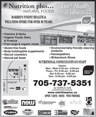 Nutrition Plus Natural Foods (705-737-5351) - Display Ad - BARRIE S FINEST HEALTH & WELLNESS STORE FOR OVER 30 YEARS. Vitamins & Herbs Organic Foods, Dairy & Produce Free range & organic meats Environmentally-friendly cleaning Gluten-free foods products Body building/diet supplements Homeopathics Natural cosmetics Birkenstock Shoes Natural pet foods NUTRITIONAL CONSULTANTS ON STAFF Hours: Mon - Wed: 9:30 am - 6:00 pm Thurs - Fri: 9:30 am - 8:00 pm HEALTH FIRST Sat: 9:30 am - 6:00 pm Sun: 12:00 pm - 5:00 pm 705-737-5351 42 MAPLE AVE DOWNTOWN BARRIE www.nutritionplus.ca OPEN 7 DAYS / WEEK   FREE PARKING BARRIE S FINEST HEALTH & WELLNESS STORE FOR OVER 30 YEARS. Vitamins & Herbs Organic Foods, Dairy & Produce Free range & organic meats Environmentally-friendly cleaning Gluten-free foods products Body building/diet supplements Homeopathics Natural cosmetics Birkenstock Shoes Natural pet foods NUTRITIONAL CONSULTANTS ON STAFF Hours: Mon - Wed: 9:30 am - 6:00 pm Thurs - Fri: 9:30 am - 8:00 pm HEALTH FIRST Sat: 9:30 am - 6:00 pm Sun: 12:00 pm - 5:00 pm 705-737-5351 42 MAPLE AVE DOWNTOWN BARRIE www.nutritionplus.ca OPEN 7 DAYS / WEEK   FREE PARKING