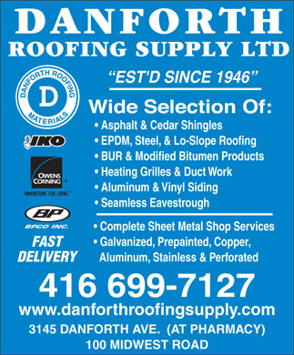 Danforth Roofing Supply Ltd (416-699-7127) - Display Ad - EST'D SINCE 1946 Asphalt &amp; Cedar Shingles EPDM, Steel, &amp; Lo-Slope Roofing BUR &amp; Modified Bitumen Products Heating Grilles &amp; Duct Work Aluminum &amp; Vinyl Siding Seamless Eavestrough BPCO INC. Complete Sheet Metal Shop Services Galvanized, Prepainted, Copper, FAST Aluminum, Stainless &amp; Perforated DELIVERY 416 699-7127 www.danforthroofingsupply.com 3145 DANFORTH AVE.  (AT PHARMACY) 100 MIDWEST ROAD  EST'D SINCE 1946 Asphalt &amp; Cedar Shingles EPDM, Steel, &amp; Lo-Slope Roofing BUR &amp; Modified Bitumen Products Heating Grilles &amp; Duct Work Aluminum &amp; Vinyl Siding Seamless Eavestrough BPCO INC. Complete Sheet Metal Shop Services Galvanized, Prepainted, Copper, FAST Aluminum, Stainless &amp; Perforated DELIVERY 416 699-7127 www.danforthroofingsupply.com 3145 DANFORTH AVE.  (AT PHARMACY) 100 MIDWEST ROAD  EST'D SINCE 1946 Asphalt &amp; Cedar Shingles EPDM, Steel, &amp; Lo-Slope Roofing BUR &amp; Modified Bitumen Products Heating Grilles &amp; Duct Work Aluminum &amp; Vinyl Siding Seamless Eavestrough BPCO INC. Complete Sheet Metal Shop Services Galvanized, Prepainted, Copper, FAST Aluminum, Stainless &amp; Perforated DELIVERY 416 699-7127 www.danforthroofingsupply.com 3145 DANFORTH AVE.  (AT PHARMACY) 100 MIDWEST ROAD  EST'D SINCE 1946 Asphalt &amp; Cedar Shingles EPDM, Steel, &amp; Lo-Slope Roofing BUR &amp; Modified Bitumen Products Heating Grilles &amp; Duct Work Aluminum &amp; Vinyl Siding Seamless Eavestrough BPCO INC. Complete Sheet Metal Shop Services Galvanized, Prepainted, Copper, FAST Aluminum, Stainless &amp; Perforated DELIVERY 416 699-7127 www.danforthroofingsupply.com 3145 DANFORTH AVE.  (AT PHARMACY) 100 MIDWEST ROAD  EST'D SINCE 1946 Asphalt &amp; Cedar Shingles EPDM, Steel, &amp; Lo-Slope Roofing BUR &amp; Modified Bitumen Products Heating Grilles &amp; Duct Work Aluminum &amp; Vinyl Siding Seamless Eavestrough BPCO INC. Complete Sheet Metal Shop Services Galvanized, Prepainted, Copper, FAST Aluminum, Stainless &amp; Perforated DELIVERY 416 699-7127 www.danforthroofingsupply.com 3145 DANFORTH AVE.  (AT PHARMACY) 100 MIDWEST ROAD  EST'D SINCE 1946 Asphalt &amp; Cedar Shingles EPDM, Steel, &amp; Lo-Slope Roofing BUR &amp; Modified Bitumen Products Heating Grilles &amp; Duct Work Aluminum &amp; Vinyl Siding Seamless Eavestrough BPCO INC. Complete Sheet Metal Shop Services Galvanized, Prepainted, Copper, FAST Aluminum, Stainless &amp; Perforated DELIVERY 416 699-7127 www.danforthroofingsupply.com 3145 DANFORTH AVE.  (AT PHARMACY) 100 MIDWEST ROAD  EST'D SINCE 1946 Asphalt &amp; Cedar Shingles EPDM, Steel, &amp; Lo-Slope Roofing BUR &amp; Modified Bitumen Products Heating Grilles &amp; Duct Work Aluminum &amp; Vinyl Siding Seamless Eavestrough BPCO INC. Complete Sheet Metal Shop Services Galvanized, Prepainted, Copper, FAST Aluminum, Stainless &amp; Perforated DELIVERY 416 699-7127 www.danforthroofingsupply.com 3145 DANFORTH AVE.  (AT PHARMACY) 100 MIDWEST ROAD  EST'D SINCE 1946 Asphalt &amp; Cedar Shingles EPDM, Steel, &amp; Lo-Slope Roofing BUR &amp; Modified Bitumen Products Heating Grilles &amp; Duct Work Aluminum &amp; Vinyl Siding Seamless Eavestrough BPCO INC. Complete Sheet Metal Shop Services Galvanized, Prepainted, Copper, FAST Aluminum, Stainless &amp; Perforated DELIVERY 416 699-7127 www.danforthroofingsupply.com 3145 DANFORTH AVE.  (AT PHARMACY) 100 MIDWEST ROAD  EST'D SINCE 1946 Asphalt &amp; Cedar Shingles EPDM, Steel, &amp; Lo-Slope Roofing BUR &amp; Modified Bitumen Products Heating Grilles &amp; Duct Work Aluminum &amp; Vinyl Siding Seamless Eavestrough BPCO INC. Complete Sheet Metal Shop Services Galvanized, Prepainted, Copper, FAST Aluminum, Stainless &amp; Perforated DELIVERY 416 699-7127 www.danforthroofingsupply.com 3145 DANFORTH AVE.  (AT PHARMACY) 100 MIDWEST ROAD  EST'D SINCE 1946 Asphalt &amp; Cedar Shingles EPDM, Steel, &amp; Lo-Slope Roofing BUR &amp; Modified Bitumen Products Heating Grilles &amp; Duct Work Aluminum &amp; Vinyl Siding Seamless Eavestrough BPCO INC. Complete Sheet Metal Shop Services Galvanized, Prepainted, Copper, FAST Aluminum, Stainless &amp; Perforated DELIVERY 416 699-7127 www.danforthroofingsupply.com 3145 DANFORTH AVE.  (AT PHARMACY) 100 MIDWEST ROAD  EST'D SINCE 1946 Asphalt &amp; Cedar Shingles EPDM, Steel, &amp; Lo-Slope Roofing BUR &amp; Modified Bitumen Products Heating Grilles &amp; Duct Work Aluminum &amp; Vinyl Siding Seamless Eavestrough BPCO INC. Complete Sheet Metal Shop Services Galvanized, Prepainted, Copper, FAST Aluminum, Stainless &amp; Perforated DELIVERY 416 699-7127 www.danforthroofingsupply.com 3145 DANFORTH AVE.  (AT PHARMACY) 100 MIDWEST ROAD  EST'D SINCE 1946 Asphalt &amp; Cedar Shingles EPDM, Steel, &amp; Lo-Slope Roofing BUR &amp; Modified Bitumen Products Heating Grilles &amp; Duct Work Aluminum &amp; Vinyl Siding Seamless Eavestrough BPCO INC. Complete Sheet Metal Shop Services Galvanized, Prepainted, Copper, FAST Aluminum, Stainless &amp; Perforated DELIVERY 416 699-7127 www.danforthroofingsupply.com 3145 DANFORTH AVE.  (AT PHARMACY) 100 MIDWEST ROAD  EST'D SINCE 1946 Asphalt &amp; Cedar Shingles EPDM, Steel, &amp; Lo-Slope Roofing BUR &amp; Modified Bitumen Products Heating Grilles &amp; Duct Work Aluminum &amp; Vinyl Siding Seamless Eavestrough BPCO INC. Complete Sheet Metal Shop Services Galvanized, Prepainted, Copper, FAST Aluminum, Stainless &amp; Perforated DELIVERY 416 699-7127 www.danforthroofingsupply.com 3145 DANFORTH AVE.  (AT PHARMACY) 100 MIDWEST ROAD  EST'D SINCE 1946 Asphalt &amp; Cedar Shingles EPDM, Steel, &amp; Lo-Slope Roofing BUR &amp; Modified Bitumen Products Heating Grilles &amp; Duct Work Aluminum &amp; Vinyl Siding Seamless Eavestrough BPCO INC. Complete Sheet Metal Shop Services Galvanized, Prepainted, Copper, FAST Aluminum, Stainless &amp; Perforated DELIVERY 416 699-7127 www.danforthroofingsupply.com 3145 DANFORTH AVE.  (AT PHARMACY) 100 MIDWEST ROAD  EST'D SINCE 1946 Asphalt &amp; Cedar Shingles EPDM, Steel, &amp; Lo-Slope Roofing BUR &amp; Modified Bitumen Products Heating Grilles &amp; Duct Work Aluminum &amp; Vinyl Siding Seamless Eavestrough BPCO INC. Complete Sheet Metal Shop Services Galvanized, Prepainted, Copper, FAST Aluminum, Stainless &amp; Perforated DELIVERY 416 699-7127 www.danforthroofingsupply.com 3145 DANFORTH AVE.  (AT PHARMACY) 100 MIDWEST ROAD  EST'D SINCE 1946 Asphalt &amp; Cedar Shingles EPDM, Steel, &amp; Lo-Slope Roofing BUR &amp; Modified Bitumen Products Heating Grilles &amp; Duct Work Aluminum &amp; Vinyl Siding Seamless Eavestrough BPCO INC. Complete Sheet Metal Shop Services Galvanized, Prepainted, Copper, FAST Aluminum, Stainless &amp; Perforated DELIVERY 416 699-7127 www.danforthroofingsupply.com 3145 DANFORTH AVE.  (AT PHARMACY) 100 MIDWEST ROAD