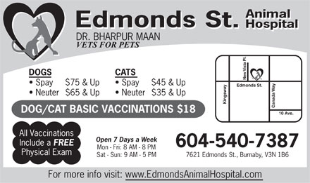 Edmonds St Animal Hospital (604-540-7387) - Display Ad - Animal Edmonds St. Hospital Edmonds St. Hospital DR. BHARPUR MAAN VETS FOR PETS DOGS CATS New Vista Pl. Spay     $75 & Up Spay     $45 & Up Neuter  $65 & Up Neuter  $35 & Up Canada Way Edmonds St.Kingsway10 Ave. DOG/CAT BASIC VACCINATIONS $18 All Vaccinations Open 7 Days a Week Include a FREE 604-540-7387 Mon - Fri: 8 AM - 8 PM Physical Exam 7621 Edmonds St., Burnaby, V3N 1B6Sat - Sun: 9 AM - 5 PM For more info visit: www.EdmondsAnimalHospital.com  Animal Edmonds St. Hospital Edmonds St. Hospital DR. BHARPUR MAAN VETS FOR PETS DOGS CATS New Vista Pl. Spay     $75 & Up Spay     $45 & Up Neuter  $65 & Up Neuter  $35 & Up Canada Way Edmonds St.Kingsway10 Ave. DOG/CAT BASIC VACCINATIONS $18 All Vaccinations Open 7 Days a Week Include a FREE 604-540-7387 Mon - Fri: 8 AM - 8 PM Physical Exam 7621 Edmonds St., Burnaby, V3N 1B6Sat - Sun: 9 AM - 5 PM For more info visit: www.EdmondsAnimalHospital.com