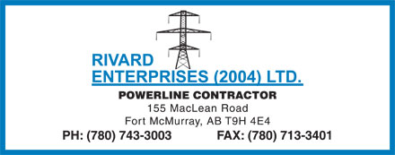 Rivard Enterprises (2004) Ltd (780-743-3003) - Display Ad - POWERLINE CONTRACTOR 155 MacLean Road Fort McMurray, AB T9H 4E4 PH: (780) 743-3003             FAX: (780) 713-3401