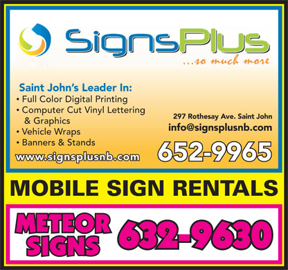 Signs Plus (506-652-9965) - Display Ad - Saint John s Leader In: Full Color Digital Printing Computer Cut Vinyl Lettering 297 Rothesay Ave. Saint John &amp; Graphics info@signsplusnb.com Vehicle Wraps Banners &amp; Stands www.signsplusnb.com 652-9965 MOBILE SIGN RENTALS 632-9630