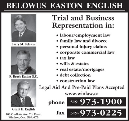 Belowus Easton English (519-973-1900) - Annonce illustrée - BELOWUS  EASTON  ENGLISH Trial and Business Representation in: labour/employment law family law and divorce Larry M. Belowus personal injury claims corporate commercial law tax law wills & estates real estate/mortgages debt collection R. Bruck Easton Q.C. construction law Legal Aid And Pre-Paid Plans Accepted www.winlaw.ca 519- phone 973-1900 Grant H. English 519- fax 100 Ouellette Ave. 7th Floor, 973-0225 Windsor, Ont. N9A 6T3