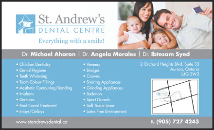 St Andrew's Dental Centre (905-727-4243) - Display Ad - Dr. Michael Aharon Dr. Angela Morales Dr. Ibtesam Syed 2 Orchard Heights Blvd. Suite 33 Children Dentistry Veneers Aurora, Ontario Dental Hygiene Bridges L4G 3W3 Teeth Whitening Crowns Tooth Colour Fillings Snoring Appliances w s Sideroad Bayvie Aesthetic Contouring/Bonding Grinding Appliances A St John ve W Implants Sedation ights Blvd Y chard He onge St.         Aurora Heights D ellington St. EOr Dentures Sport Guards r Root Canal Treatment Soft Tissue Laser Inlays/Onlays Latex Free Environment t. (905) 727 4243 www.standrewsdental.ca  Dr. Michael Aharon Dr. Angela Morales Dr. Ibtesam Syed 2 Orchard Heights Blvd. Suite 33 Children Dentistry Veneers Aurora, Ontario Dental Hygiene Bridges L4G 3W3 Teeth Whitening Crowns Tooth Colour Fillings Snoring Appliances w s Sideroad Bayvie Aesthetic Contouring/Bonding Grinding Appliances A St John ve W Implants Sedation ights Blvd Y chard He onge St.         Aurora Heights D ellington St. EOr Dentures Sport Guards r Root Canal Treatment Soft Tissue Laser Inlays/Onlays Latex Free Environment t. (905) 727 4243 www.standrewsdental.ca