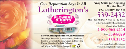 Lotherington's Flowers & Gifts Ltd (902-539-2432) - Display Ad - Why Settle for Anything Our Reputation Says It All But the Best? 174 ASHBY ROAD Lotherington s 539-2432 Mon - Sat All Day     Sun 10 - 12 Noon lotheringtons@syd.eastlink.ca Canada Wide Toll Free 1-800-565-2114 Fax: 539-8029 Flower Arrangements for All Occasions Weddings, Funerals, Anniversaries, Birthdays, After Hours: 539-2432 Fruit & Gourmet Baskets, Green & Flowering Plants, Greeting Cards & Balloons www.capebretonflorist.com All Major Credit Cards Accepted www.lotheringtonsflowers.com Why Settle for Anything Our Reputation Says It All But the Best? 174 ASHBY ROAD Lotherington s 539-2432 Mon - Sat All Day     Sun 10 - 12 Noon lotheringtons@syd.eastlink.ca Canada Wide Toll Free 1-800-565-2114 Fax: 539-8029 Flower Arrangements for All Occasions Weddings, Funerals, Anniversaries, Birthdays, After Hours: 539-2432 Fruit & Gourmet Baskets, Green & Flowering Plants, Greeting Cards & Balloons www.capebretonflorist.com All Major Credit Cards Accepted www.lotheringtonsflowers.com  Why Settle for Anything Our Reputation Says It All But the Best? 174 ASHBY ROAD Lotherington s 539-2432 Mon - Sat All Day     Sun 10 - 12 Noon lotheringtons@syd.eastlink.ca Canada Wide Toll Free 1-800-565-2114 Fax: 539-8029 Flower Arrangements for All Occasions Weddings, Funerals, Anniversaries, Birthdays, After Hours: 539-2432 Fruit & Gourmet Baskets, Green & Flowering Plants, Greeting Cards & Balloons www.capebretonflorist.com All Major Credit Cards Accepted www.lotheringtonsflowers.com Why Settle for Anything Our Reputation Says It All But the Best? 174 ASHBY ROAD Lotherington s 539-2432 Mon - Sat All Day     Sun 10 - 12 Noon lotheringtons@syd.eastlink.ca Canada Wide Toll Free 1-800-565-2114 Fax: 539-8029 Flower Arrangements for All Occasions Weddings, Funerals, Anniversaries, Birthdays, After Hours: 539-2432 Fruit & Gourmet Baskets, Green & Flowering Plants, Greeting Cards & Balloons www.capebretonflorist.com All Major Credit Cards Accepted www.lotheringtonsflowers.com