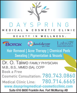 Dayspring Medical Clinic (780-714-6665) - Display Ad - Hair Removal Acne Therapy Chemical Peels Sweating Pigmentation & Vessels Dr. O. Taiwo FAMILY PHYSICIAN M.B., B.S., MMED (SA), CCFP www.dayspringmedical-cosmeticclinic.com Suite 616 8600 Franklin Ave. Fort McMurray AB Hair Removal Acne Therapy Chemical Peels Sweating Pigmentation & Vessels Dr. O. Taiwo FAMILY PHYSICIAN M.B., B.S., MMED (SA), CCFP www.dayspringmedical-cosmeticclinic.com Suite 616 8600 Franklin Ave. Fort McMurray AB