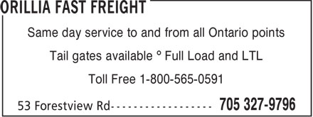 Orillia Fast Freight (705-327-9796) - Display Ad - Same day service to and from all Ontario points Tail gates available ¡ Full Load and LTL Toll Free 1-800-565-0591