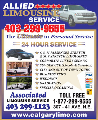 Allied Limousine (403-299-9555) - Annonce illustrée - ALLIED LIMOUSINE SERVICE 403 299-9555 The Ultimate in Personal Service 6, 8, 11 PASSENGER STRETCH & SUV STRETCH LIMOUSINES CORPORATE LUXURY SEDANS SUV SERVICE (Lincoln & Suburban) CITY AND OUT OF TOWN TOURS BUSINESS TRIPS WEDDINGS GRADUATION SPECIAL OCCASIONS TOLL FREE Associated LIMOUSINE SERVICE 1-877-299-9555 307 - 41 AVE. N.E. 403 299-1123 www.calgarylimo.com