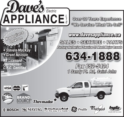 Dave's Electric Appliance (506-634-1888) - Annonce illustrée - Over 30 Years Experience We Service What We Sell www.davesappliance.ca New ApplianceShowroom SALES   SERVICE   PARTS Steven MacKay Steven MacKay Grant Neilson Grant Neilson 634-1888 NB Licensed Journeymen Fax 652-5424 C.F.C. Certified 1 Sandy Pt. Rd, Saint John R  Over 30 Years Experience We Service What We Sell www.davesappliance.ca New ApplianceShowroom SALES   SERVICE   PARTS Steven MacKay Steven MacKay Grant Neilson Grant Neilson 634-1888 NB Licensed Journeymen Fax 652-5424 C.F.C. Certified 1 Sandy Pt. Rd, Saint John R