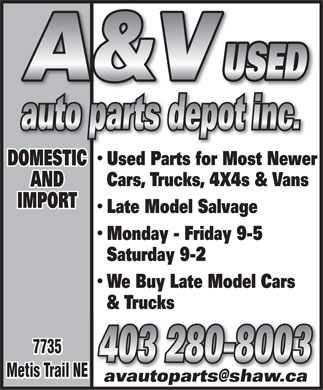 A & V Auto Parts Depot (403-280-8003) - Annonce illustrée - Used Parts for Most Newer DOMESTIC Cars, Trucks, 4X4s & Vans AND IMPORT Late Model Salvage Monday - Friday 9-5 Saturday 9-2 We Buy Late Model Cars & Trucks 7735 403 280-8003 Metis Trail NE avautoparts@shaw.caavautoparts@shaw.ca