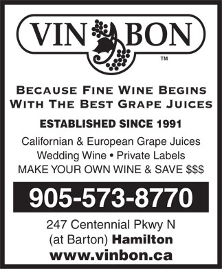 Vin Bon Juice (905-573-8770) - Display Ad - VIN     BON TM Because Fine Wine Begins With The Best Grape Juices ESTABLISHED SINCE 1991 Californian & European Grape Juices Wedding Wine   Private Labels MAKE YOUR OWN WINE & SAVE $$$ 905-573-8770 247 Centennial Pkwy N (at Barton) Hamilton www.vinbon.ca