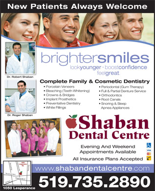 Shaban Dental Centre (519-800-7742) - Annonce illustrée - New Patients Always Welcome brighter smiles . look younger boost confidence feel great . Dr. Robert ShabanDrRobert Shaban Complete Family & Cosmetic Dentistry Porcelain Veneers Periodontal (Gum Therapy) Bleaching (Teeth Whitening) Full & Partial Denture Service Crowns & Bridges Orthodontics Implant Prosthetics Root Canals Preventative Dentistry Snoring & Sleep White Fillings Apnea Appliances Dr. Roger ShabanDrRoger Shaban Shaban Dental Centre Evening And Weekend Appointments Available All Insurance Plans Accepted 1050 Lesperance Rd. www. shabandentalcentre .com Tecumseh Rd E Regional Rd 22 Lesperance Rd Banwell Rd Manning EC Row 519.735.2890 1050 Lesperance