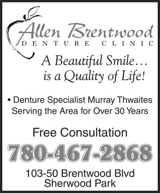 Allen Brentwood Denture Clinic (780-400-0013) - Annonce illustrée - DE NTURE CLINI C A Beautiful Smile is a Quality of Life! Denture Specialist Murray Thwaites Serving the Area for Over 30 Years Free Consultation 780-467-2868 103-50 Brentwood Blvd Sherwood Park