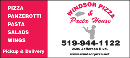 Windsor Pizza (519-944-1122) - Display Ad - PIZZA & PANZEROTTI Pasta House PASTA SALADS WINGS 519-944-1122 2595 Jefferson Blvd. Pickup & Delivery www.windsorpizza.net  PIZZA & PANZEROTTI Pasta House PASTA SALADS WINGS 519-944-1122 2595 Jefferson Blvd. Pickup & Delivery www.windsorpizza.net